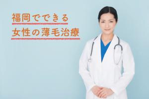 福岡で女性の薄毛を治療できるおすすめのクリニック3選