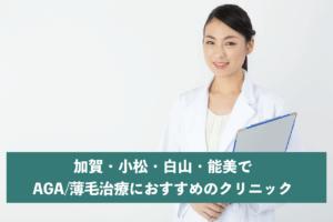 加賀・小松・白山・能美でAGA・薄毛治療におすすめのクリニック