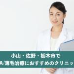小山・佐野・栃木市でAGA・薄毛治療におすすめのクリニック