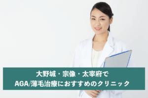 大野城・宗像・太宰府でAGA・薄毛治療におすすめのクリニック